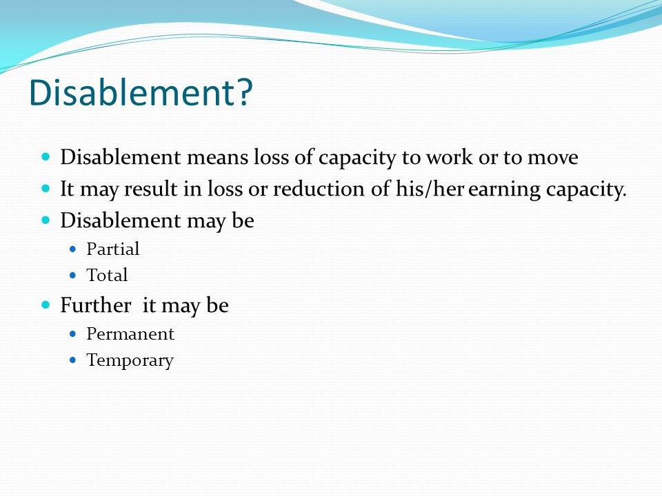 Disablement Disablement means loss of capacity to work or to move