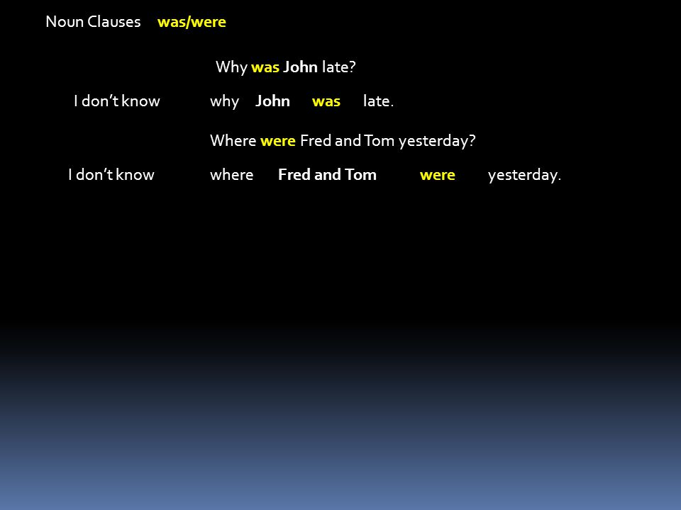 Noun Clauses was/were Why was John late I don't know. why. John. was. late. Where were Fred and Tom yesterday