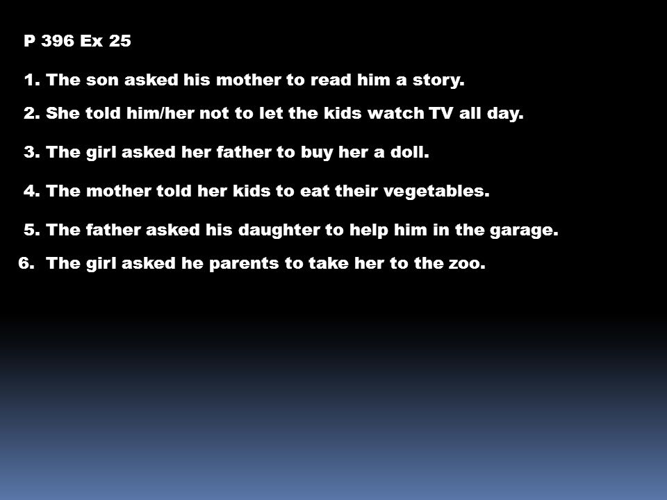 P 396 Ex 25 1. The son asked his mother to read him a story. 2. She told him/her not to let the kids watch TV all day.