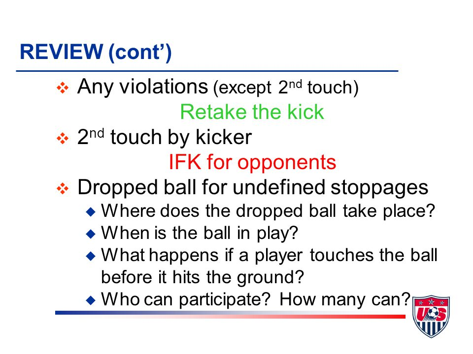 Any violations (except 2nd touch) Retake the kick 2nd touch by kicker