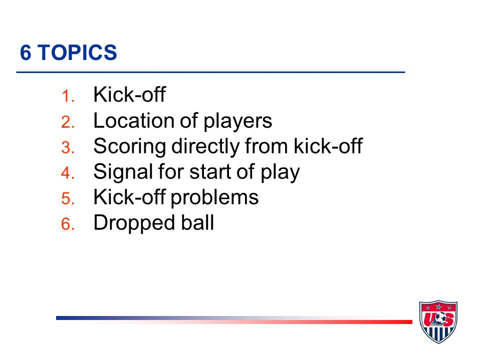 6 TOPICS Kick-off. Location of players. Scoring directly from kick-off. Signal for start of play.