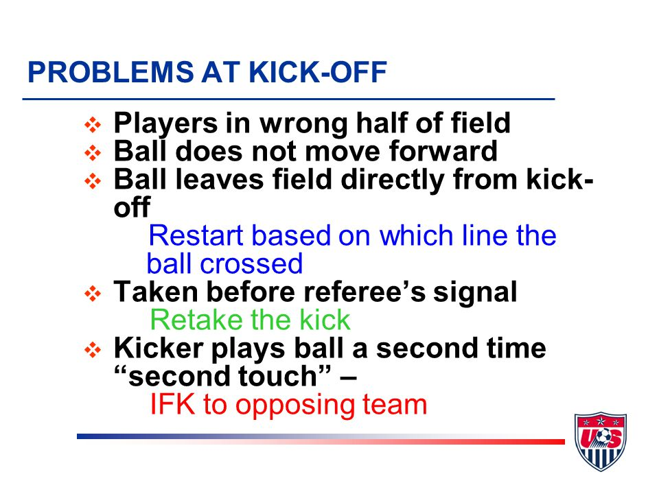 PROBLEMS AT KICK-OFF Players in wrong half of field. Ball does not move forward. Ball leaves field directly from kick-off.