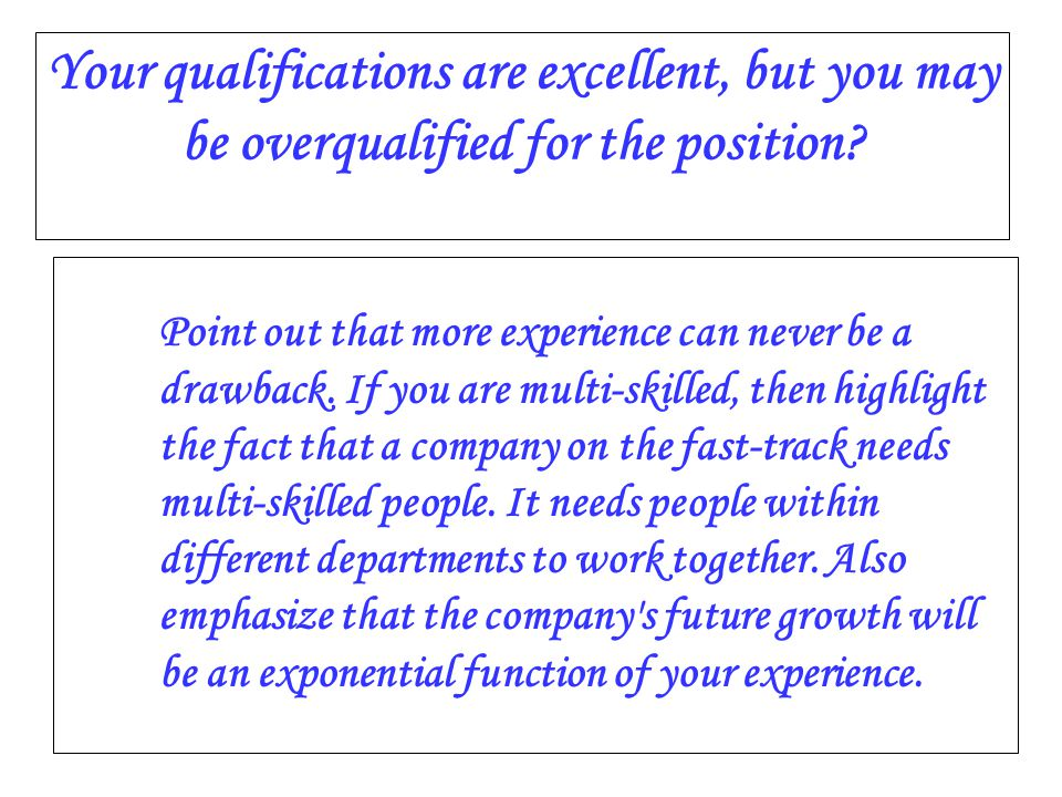 Your qualifications are excellent, but you may be overqualified for the position