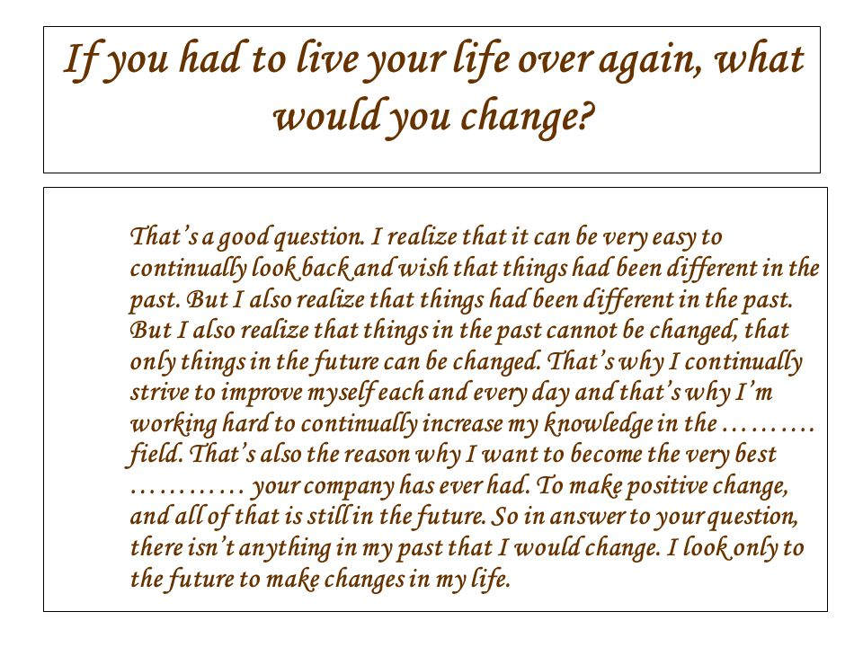 If you had to live your life over again, what would you change
