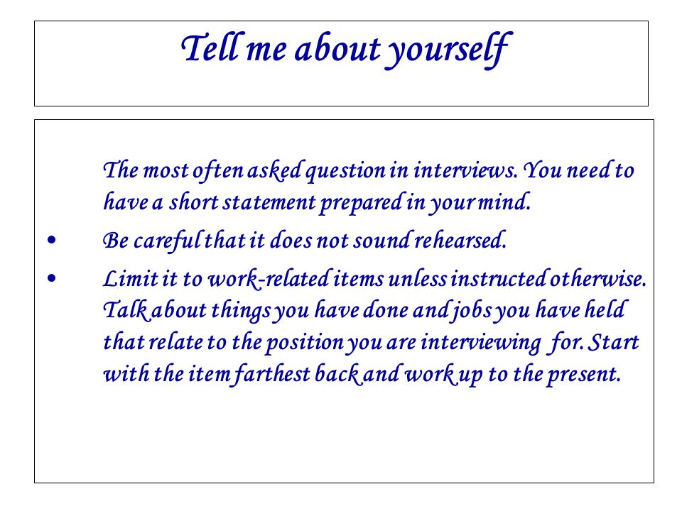 Tell me about yourself The most often asked question in interviews. You need to have a short statement prepared in your mind.