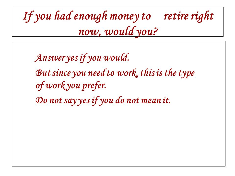 If you had enough money to retire right now, would you