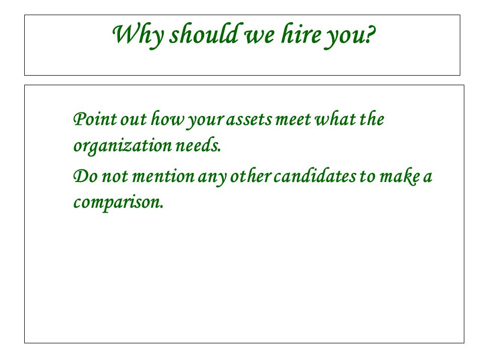 Why should we hire you. Point out how your assets meet what the organization needs.