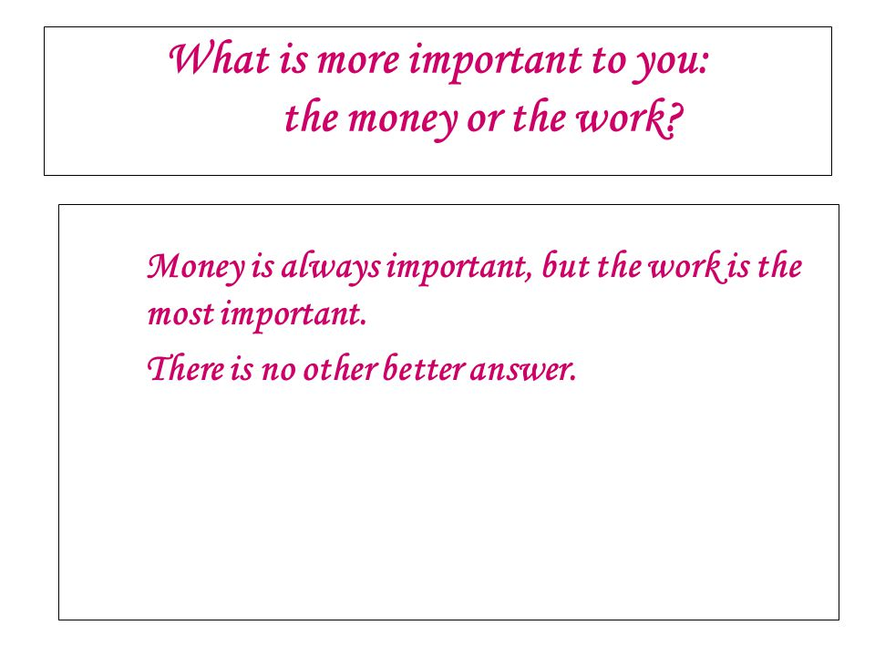 What is more important to you: the money or the work