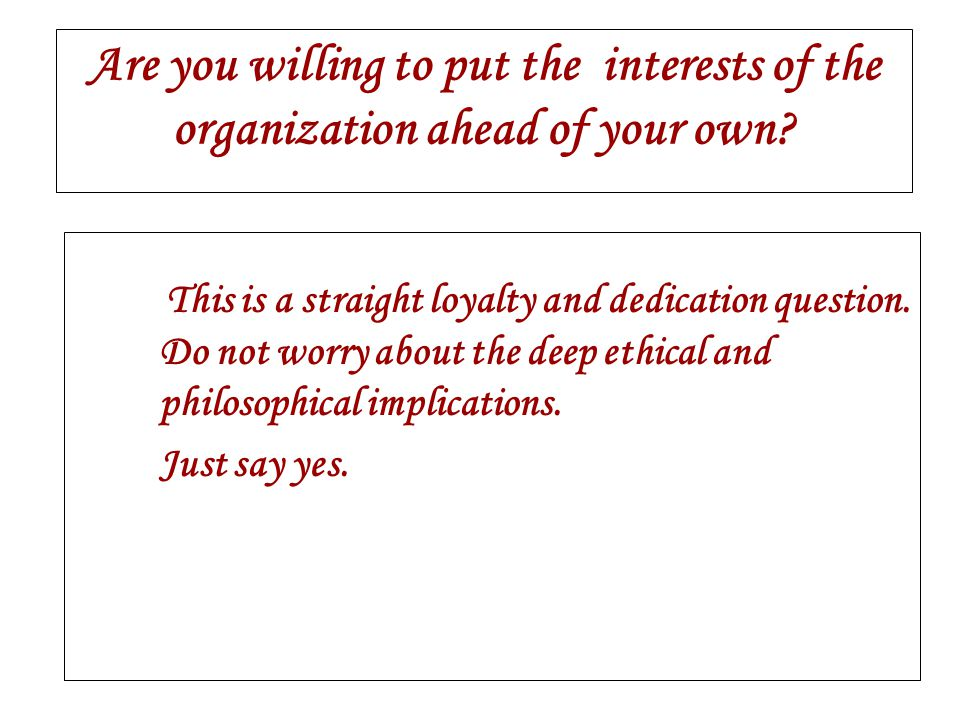 Are you willing to put the interests of the organization ahead of your own