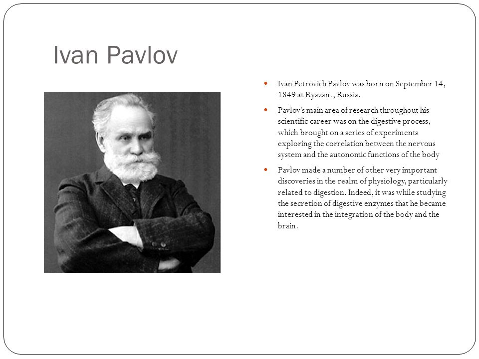 Ivan Pavlov Ivan Petrovich Pavlov was born on September 14, 1849 at Ryazan., Russia.