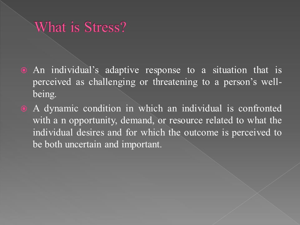 What is Stress An individual's adaptive response to a situation that is perceived as challenging or threatening to a person's well-being.