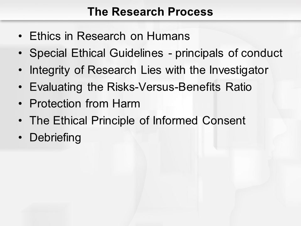The Research Process Ethics in Research on Humans. Special Ethical Guidelines - principals of conduct.