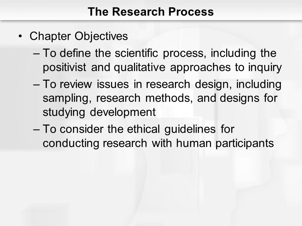 The Research Process Chapter Objectives. To define the scientific process, including the positivist and qualitative approaches to inquiry.