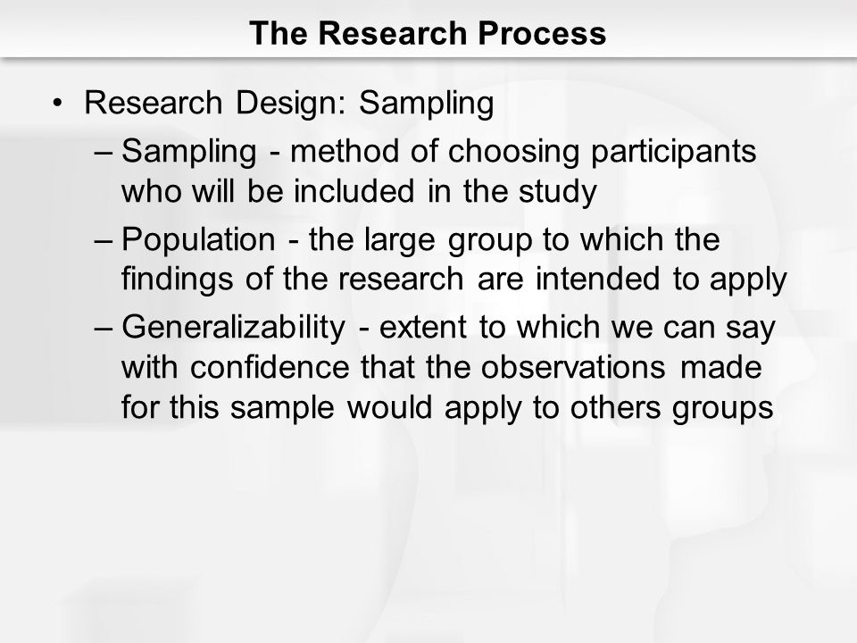 The Research Process Research Design: Sampling. Sampling - method of choosing participants who will be included in the study.