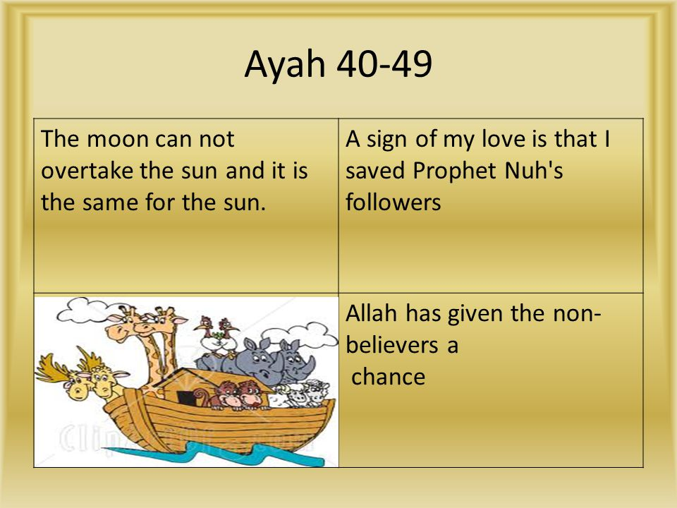 Ayah 40-49 The moon can not overtake the sun and it is the same for the sun. A sign of my love is that I saved Prophet Nuh s followers.