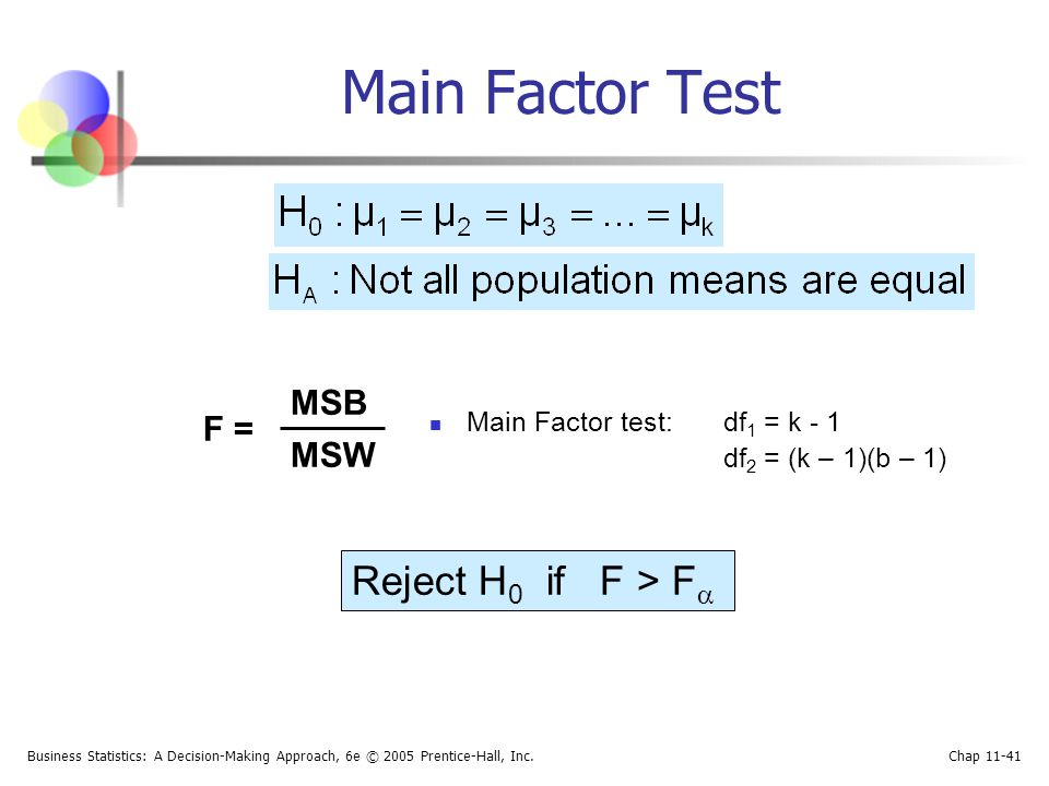 Main Factor Test Reject H0 if F > F MSB F = MSW