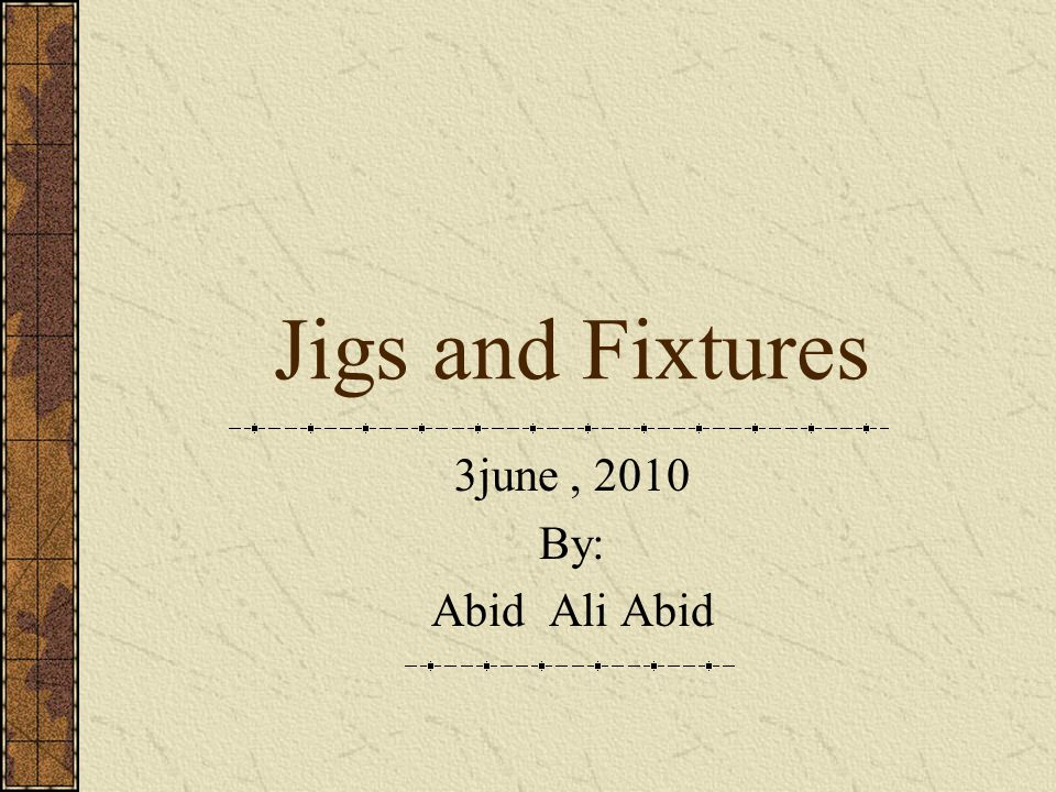 Jigs and Fixtures 3june , 2010 By: Abid Ali Abid