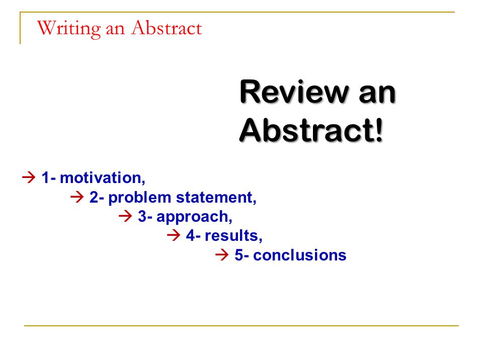Review an Abstract! Writing an Abstract  1- motivation,