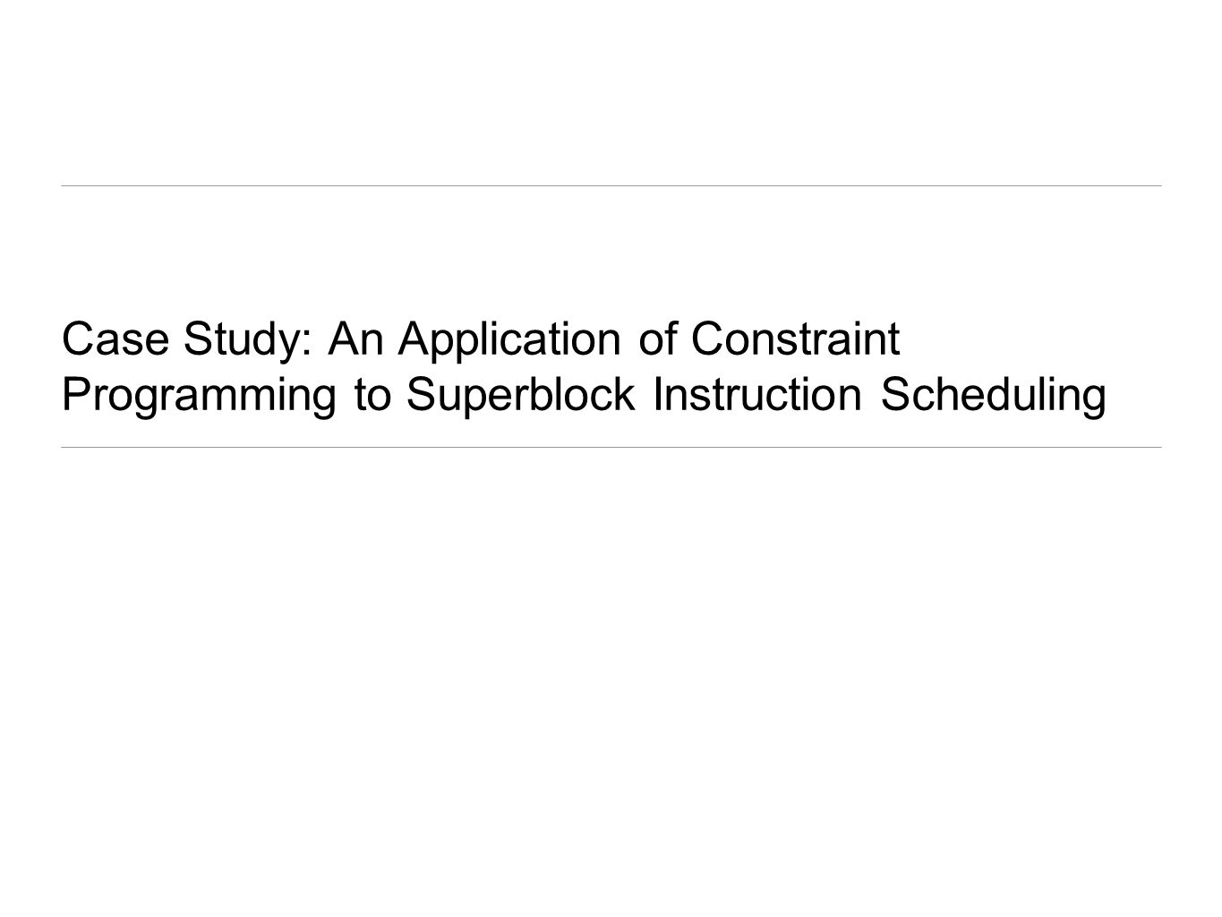 Case Study: An Application of Constraint Programming to Superblock Instruction Scheduling
