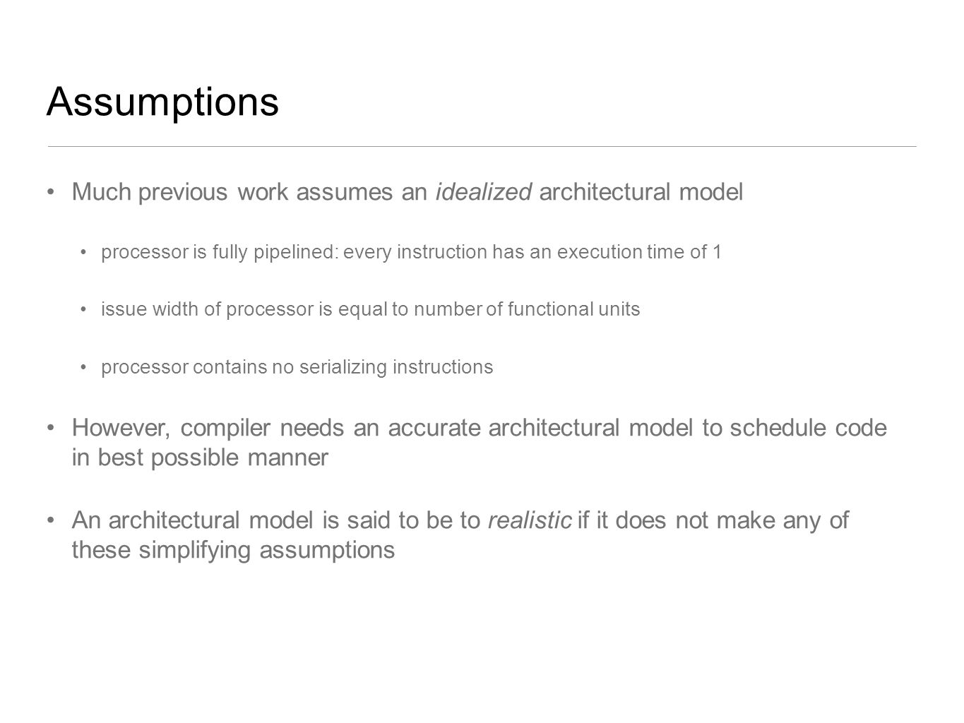 Assumptions Much previous work assumes an idealized architectural model. processor is fully pipelined: every instruction has an execution time of 1.