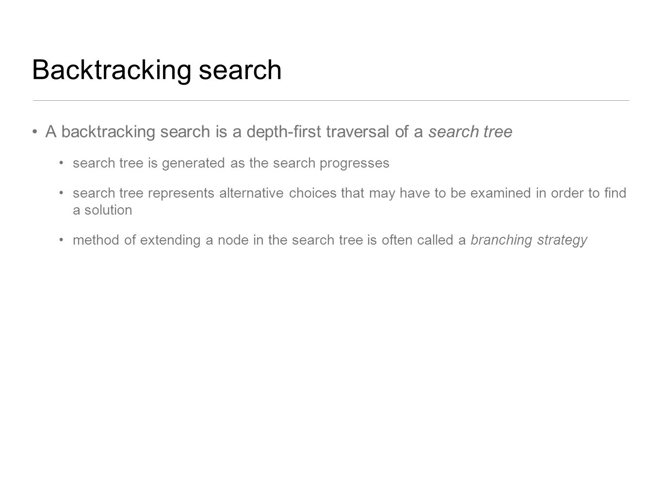 Backtracking search A backtracking search is a depth-first traversal of a search tree. search tree is generated as the search progresses.