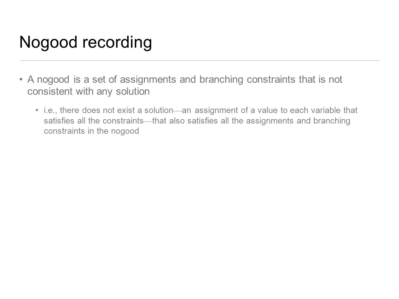 Nogood recording A nogood is a set of assignments and branching constraints that is not consistent with any solution.