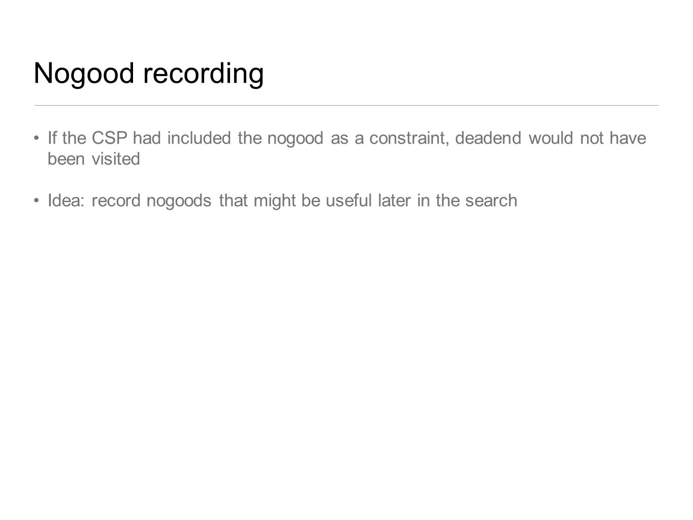 Nogood recording If the CSP had included the nogood as a constraint, deadend would not have been visited.