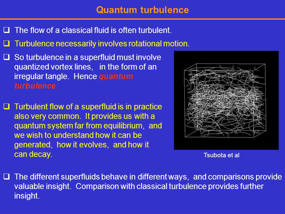 Quantum turbulence The flow of a classical fluid is often turbulent.