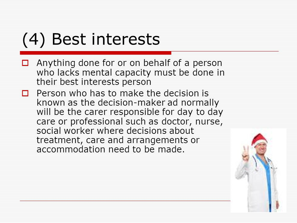 (4) Best interests Anything done for or on behalf of a person who lacks mental capacity must be done in their best interests person.