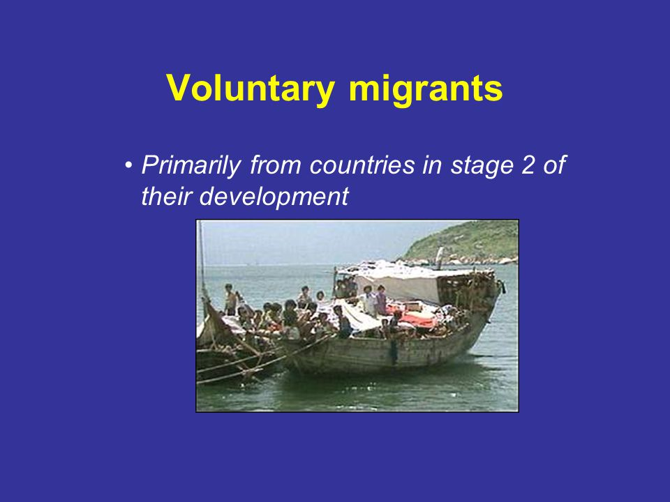 Voluntary migrants Primarily from countries in stage 2 of their development