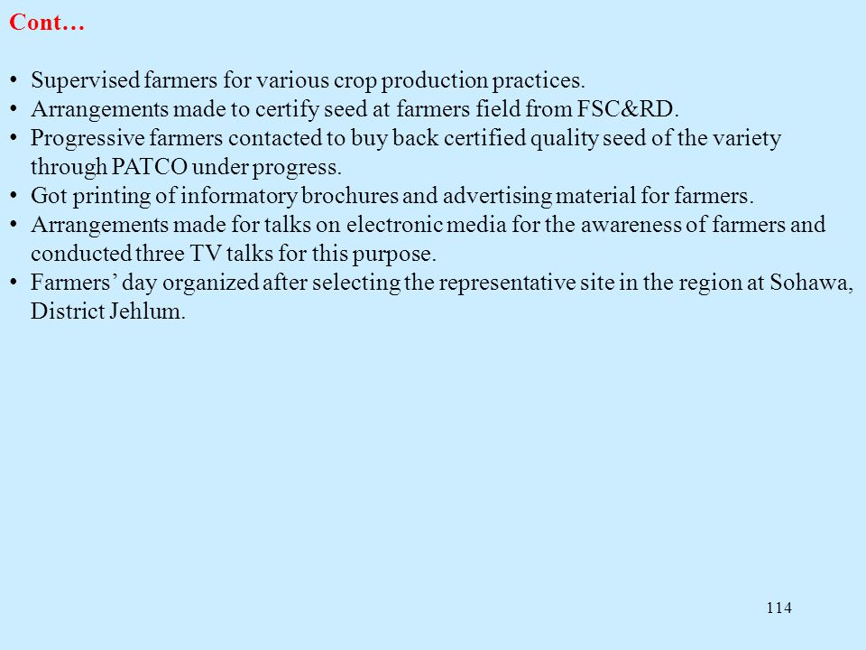 Cont… Supervised farmers for various crop production practices. Arrangements made to certify seed at farmers field from FSC&RD.