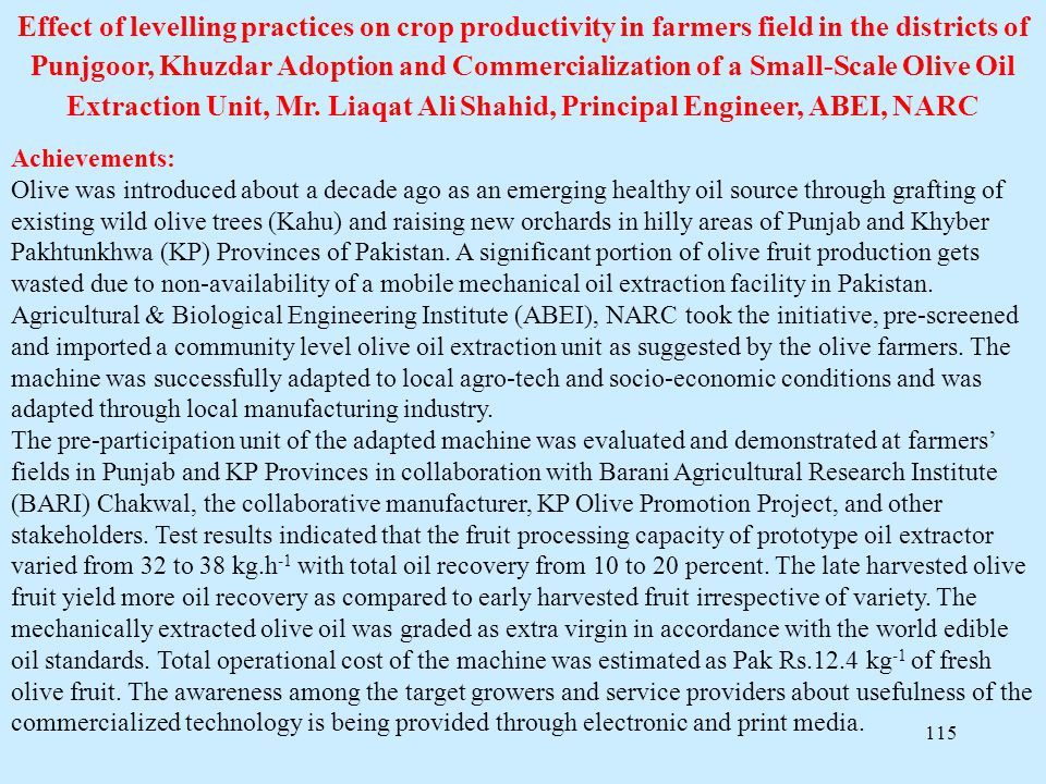 Effect of levelling practices on crop productivity in farmers field in the districts of Punjgoor, Khuzdar Adoption and Commercialization of a Small-Scale Olive Oil Extraction Unit, Mr. Liaqat Ali Shahid, Principal Engineer, ABEI, NARC