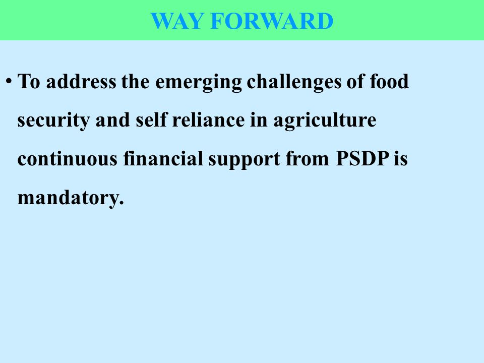 Way forward To address the emerging challenges of food security and self reliance in agriculture continuous financial support from PSDP is mandatory.