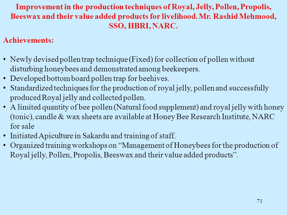 Improvement in the production techniques of Royal, Jelly, Pollen, Propolis, Beeswax and their value added products for livelihood. Mr. Rashid Mehmood, SSO, HBRI, NARC.