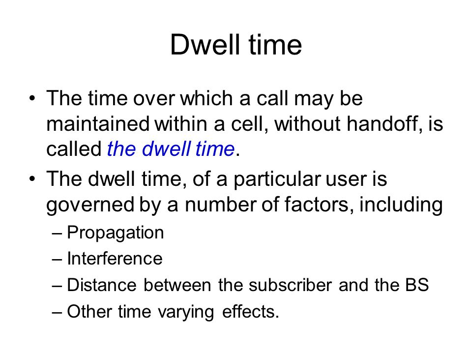 Dwell time The time over which a call may be maintained within a cell, without handoff, is called the dwell time.