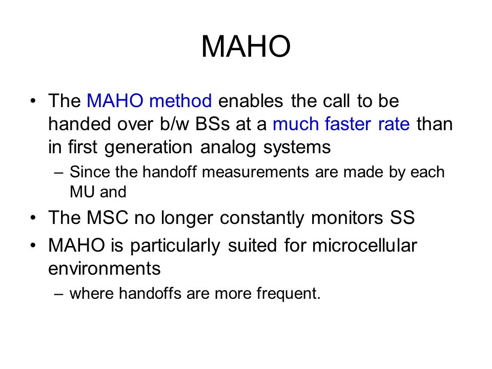 MAHO The MAHO method enables the call to be handed over b/w BSs at a much faster rate than in first generation analog systems.