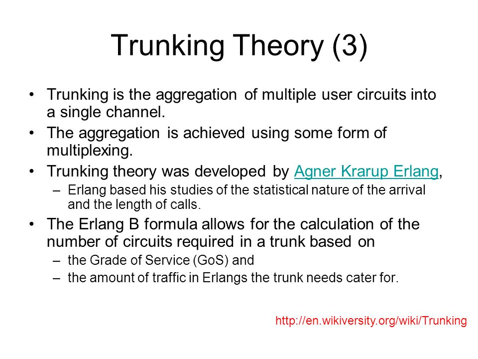Trunking Theory (3) Trunking is the aggregation of multiple user circuits into a single channel.
