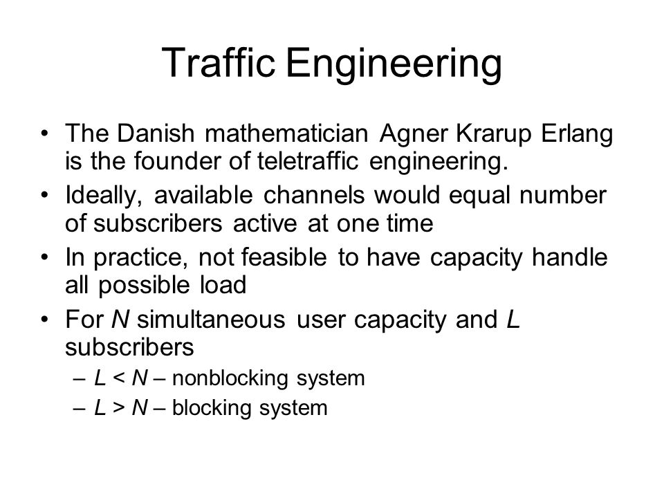 Traffic Engineering The Danish mathematician Agner Krarup Erlang is the founder of teletraffic engineering.