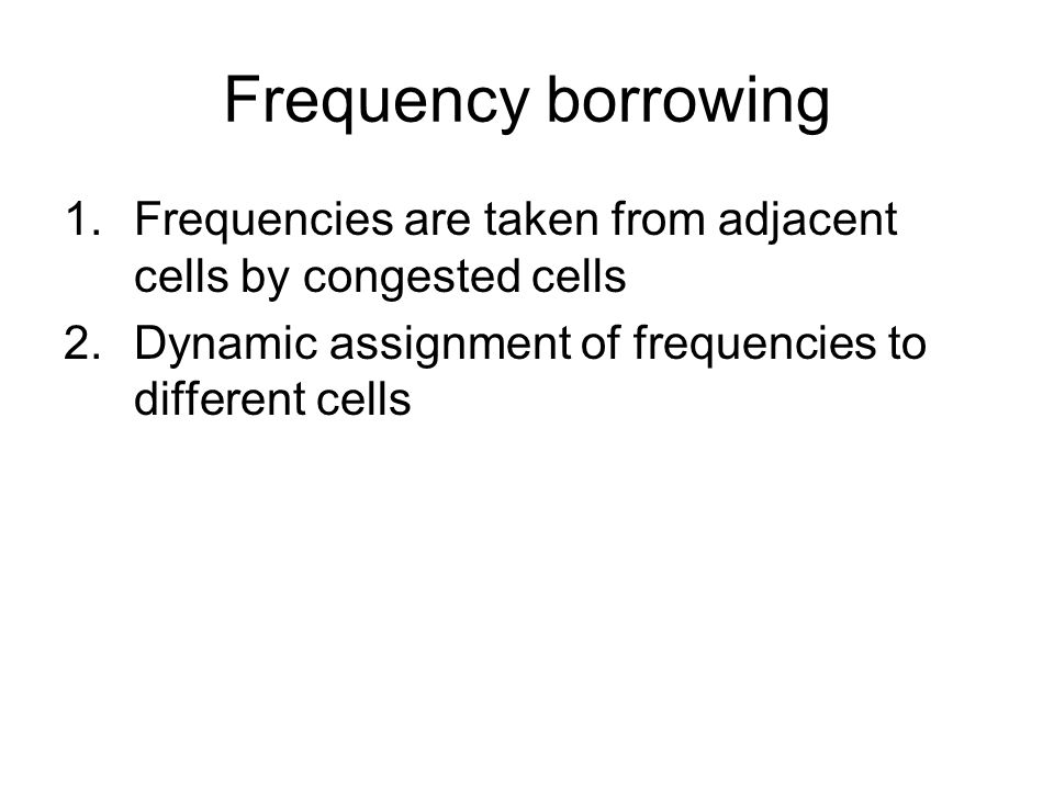 Frequency borrowing Frequencies are taken from adjacent cells by congested cells.