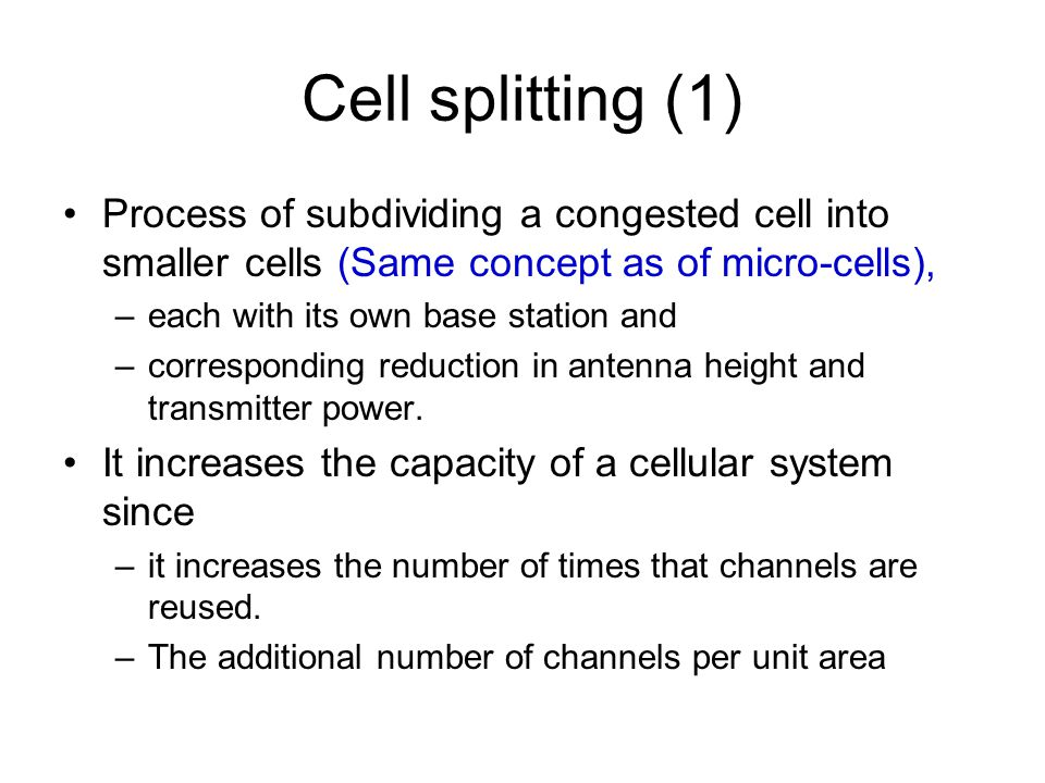 Cell splitting (1) Process of subdividing a congested cell into smaller cells (Same concept as of micro-cells),