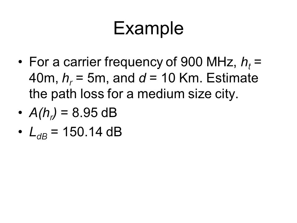 Example For a carrier frequency of 900 MHz, ht = 40m, hr = 5m, and d = 10 Km. Estimate the path loss for a medium size city.