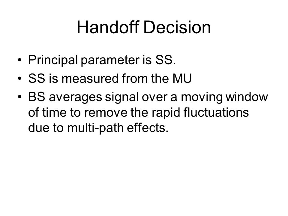 Handoff Decision Principal parameter is SS. SS is measured from the MU