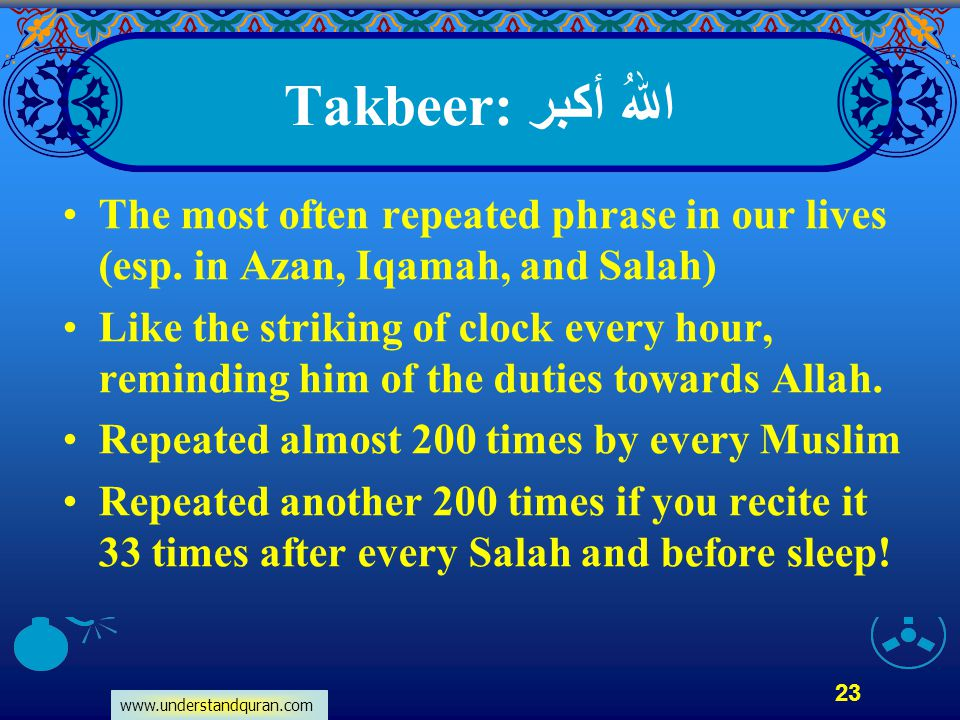 Takbeer: اللهُ أكبر The most often repeated phrase in our lives (esp. in Azan, Iqamah, and Salah)