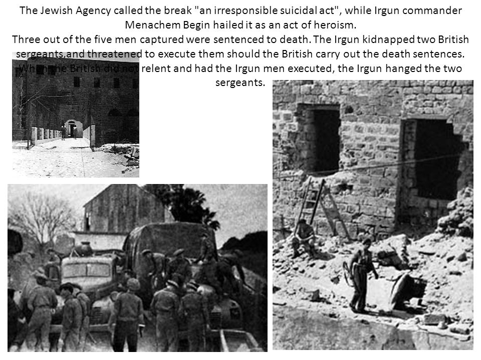 The Jewish Agency called the break an irresponsible suicidal act , while Irgun commander Menachem Begin hailed it as an act of heroism.