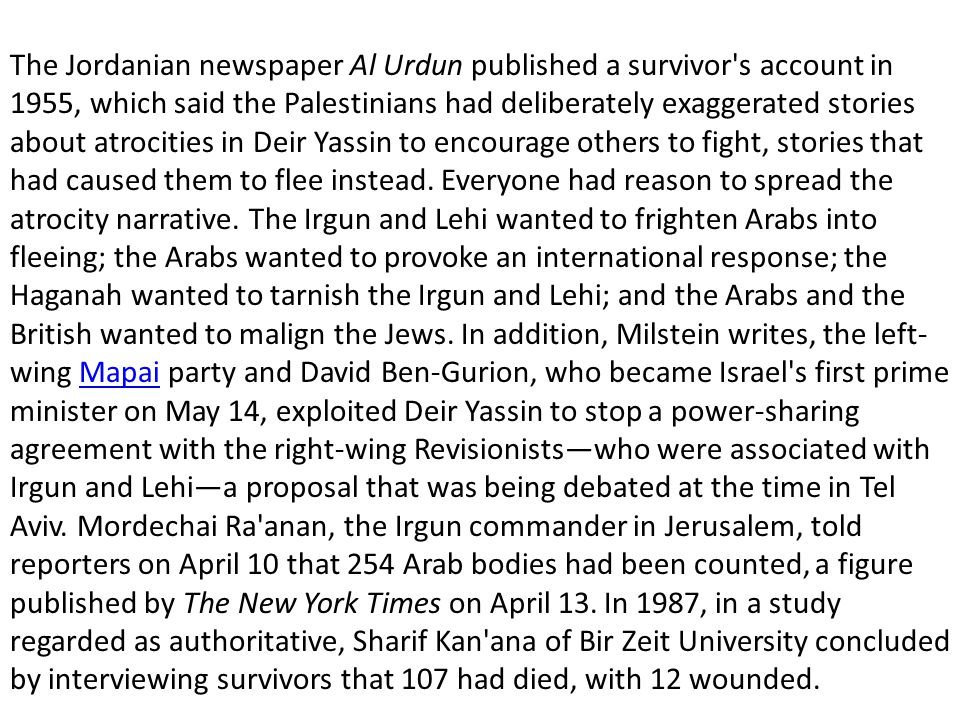 The Jordanian newspaper Al Urdun published a survivor s account in 1955, which said the Palestinians had deliberately exaggerated stories about atrocities in Deir Yassin to encourage others to fight, stories that had caused them to flee instead.
