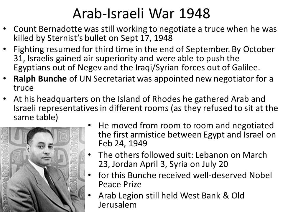 Arab-Israeli War 1948 Count Bernadotte was still working to negotiate a truce when he was killed by Sternist's bullet on Sept 17, 1948.