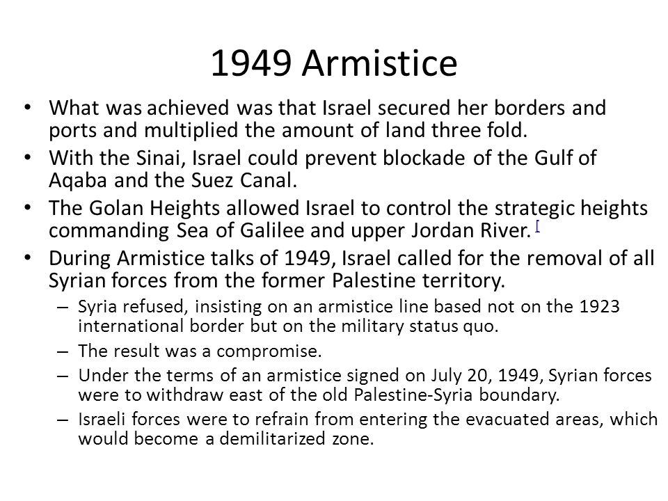 1949 Armistice What was achieved was that Israel secured her borders and ports and multiplied the amount of land three fold.