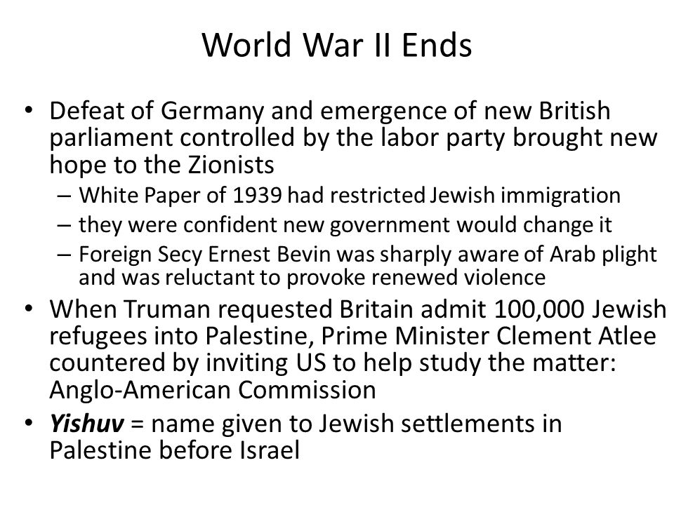 World War II Ends Defeat of Germany and emergence of new British parliament controlled by the labor party brought new hope to the Zionists.