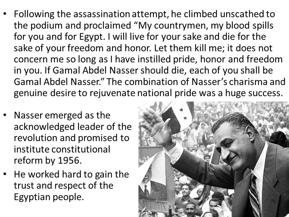 Following the assassination attempt, he climbed unscathed to the podium and proclaimed My countrymen, my blood spills for you and for Egypt. I will live for your sake and die for the sake of your freedom and honor. Let them kill me; it does not concern me so long as I have instilled pride, honor and freedom in you. If Gamal Abdel Nasser should die, each of you shall be Gamal Abdel Nasser. The combination of Nasser's charisma and genuine desire to rejuvenate national pride was a huge success.