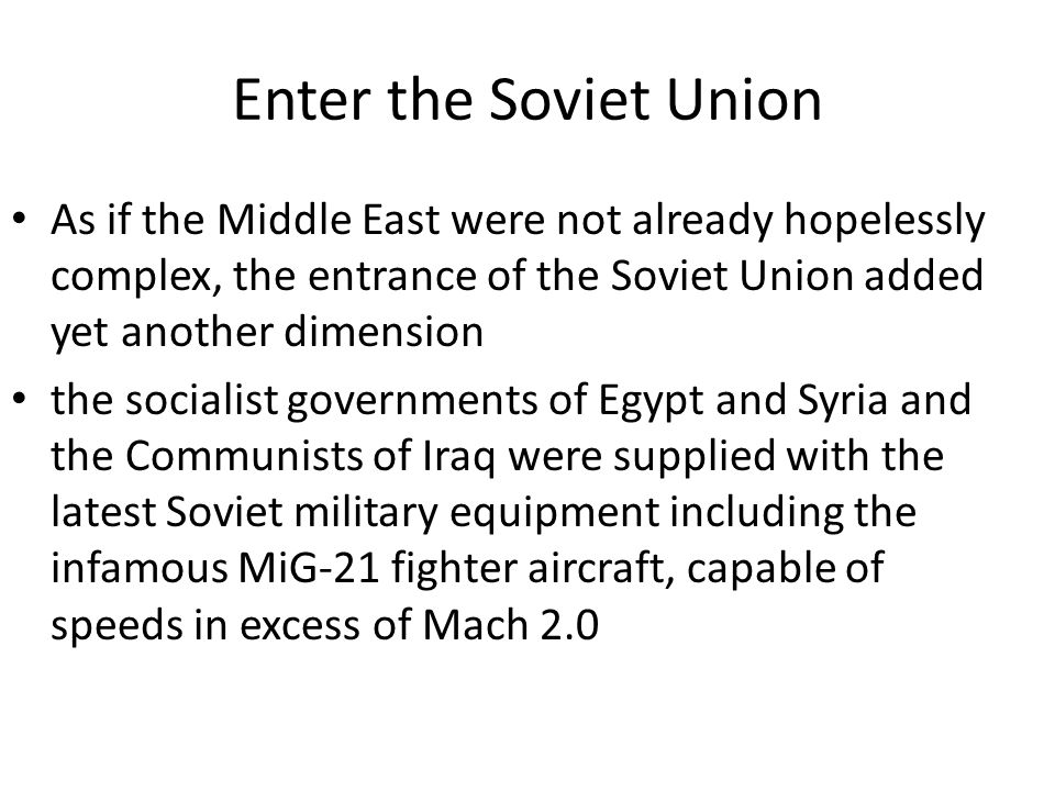 Enter the Soviet Union As if the Middle East were not already hopelessly complex, the entrance of the Soviet Union added yet another dimension.